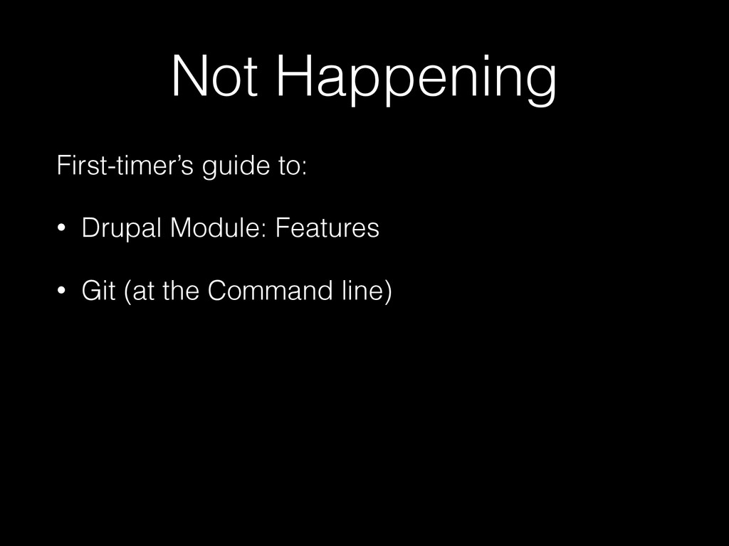 Not Happening First-timer's guide to: • Drupal ...