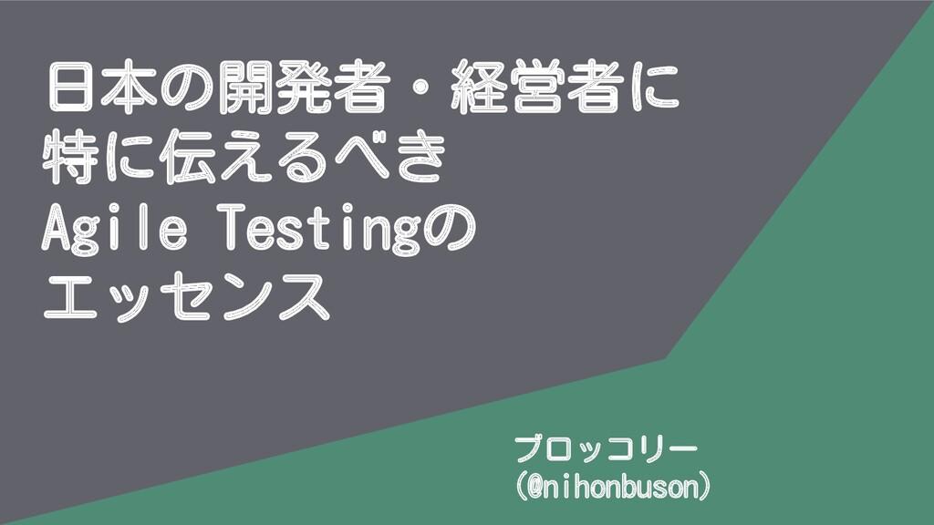 日本の開発者・経営者に 特に伝えるべき Agile Testingの エッセンス ブロッコリー...