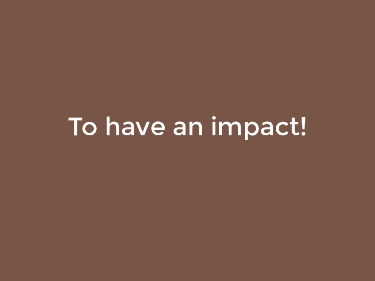 To have an impact!