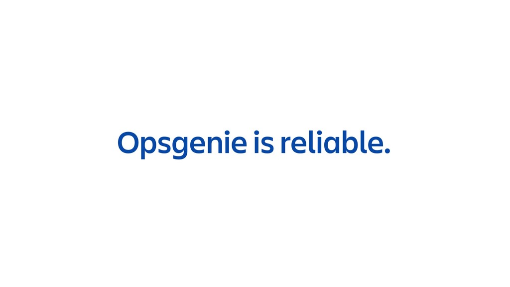 Opsgenie is reliable.