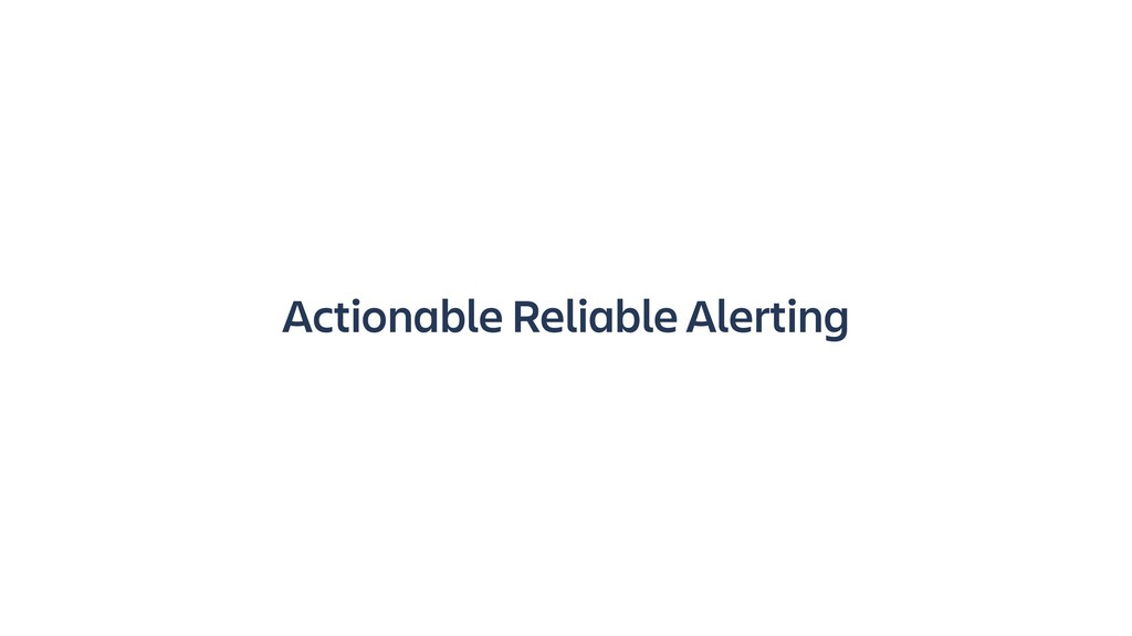 Actionable Reliable Alerting