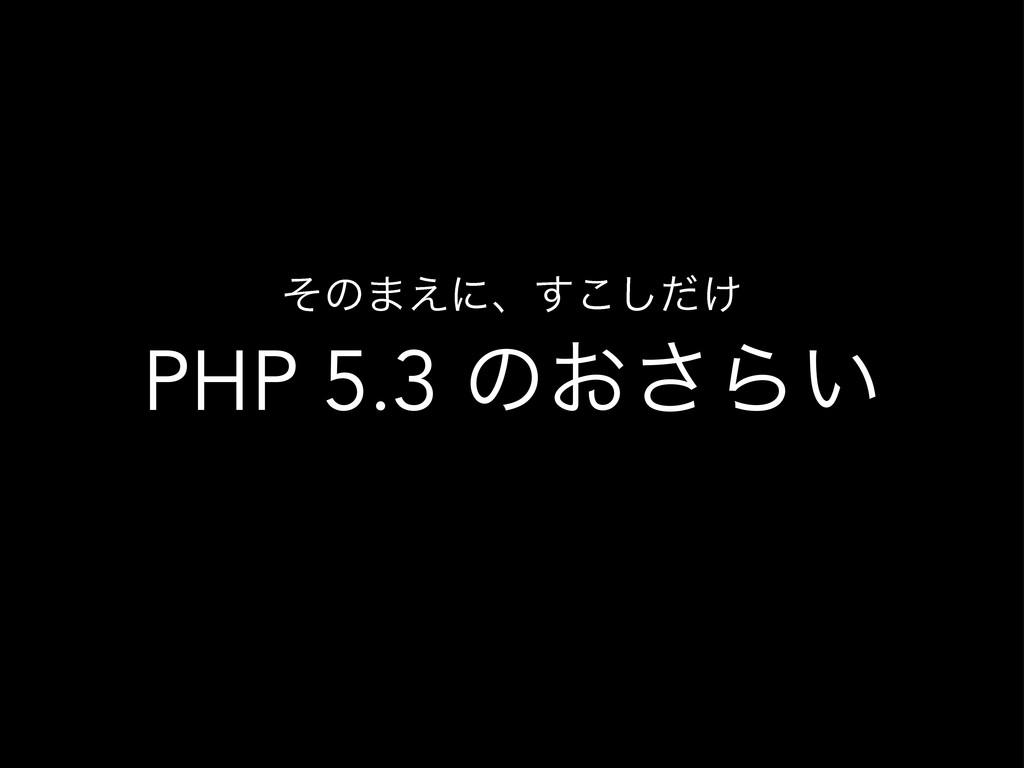 PHP 5.3 ͷ͓͞Β͍ ͦͷ·͑ʹɺ͚ͩ͢͜͠