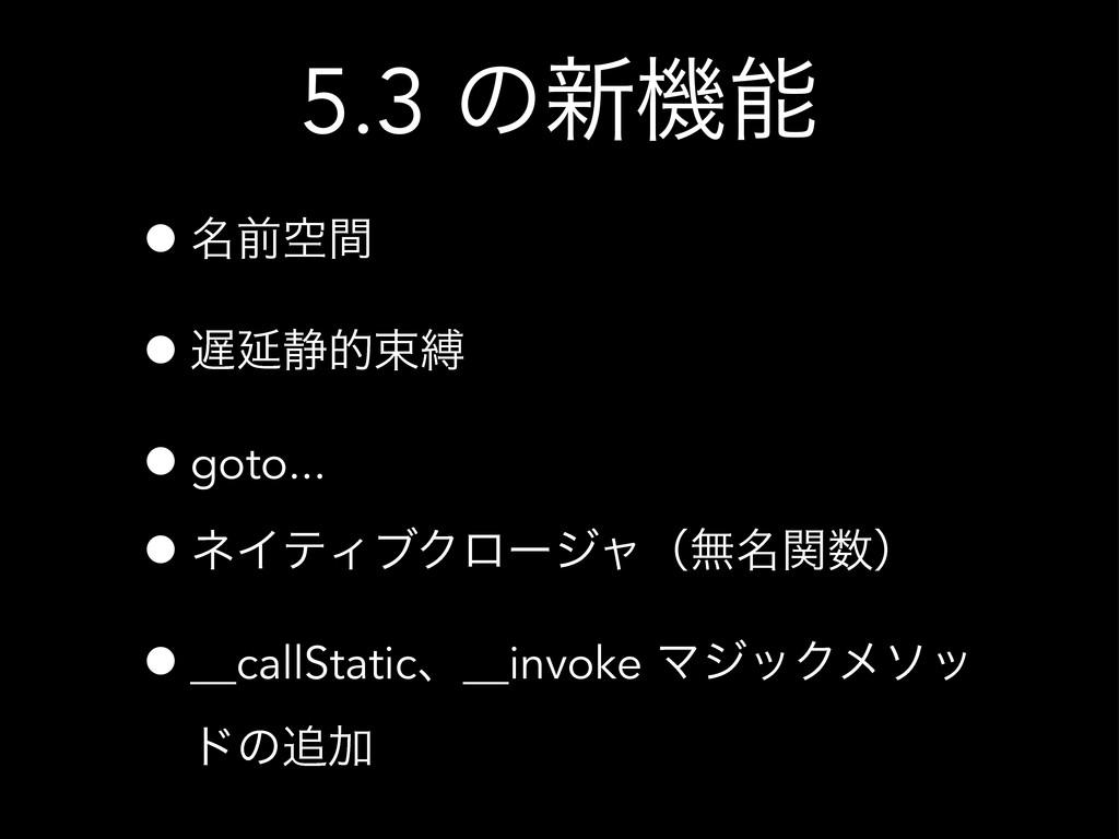 5.3 ͷ৽ػ •໊લۭؒ •Ԇ੩తଋറ •goto... •ωΠςΟϒΫϩʔδϟʢແ໊ؔ...