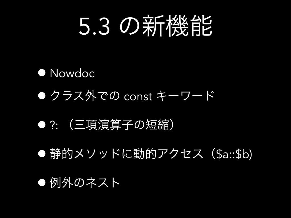 5.3 ͷ৽ػ •Nowdoc •Ϋϥε֎Ͱͷ const Ωʔϫʔυ •?: ʢ߲ԋࢠ...