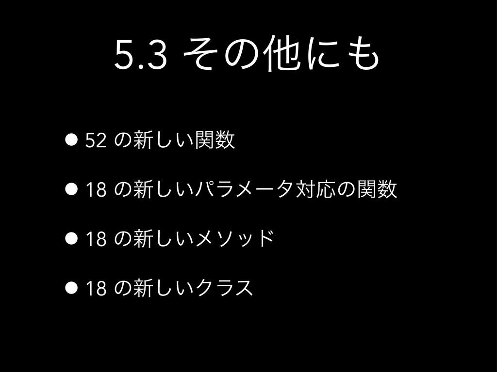 5.3 ͦͷଞʹ •52 ͷ৽͍ؔ͠ •18 ͷ৽͍͠ύϥϝʔλରԠͷؔ •18 ͷ৽͠...