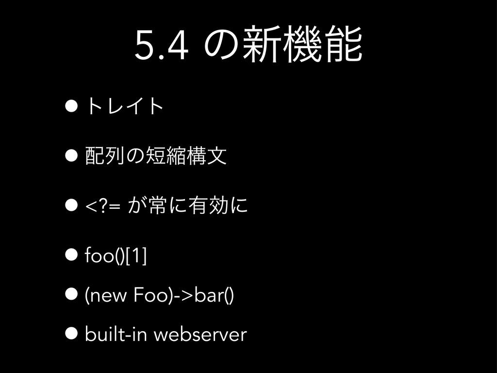 5.4 ͷ৽ػ •τϨΠτ •ྻͷॖߏจ •<?= ͕ৗʹ༗ޮʹ •foo()[1] •...