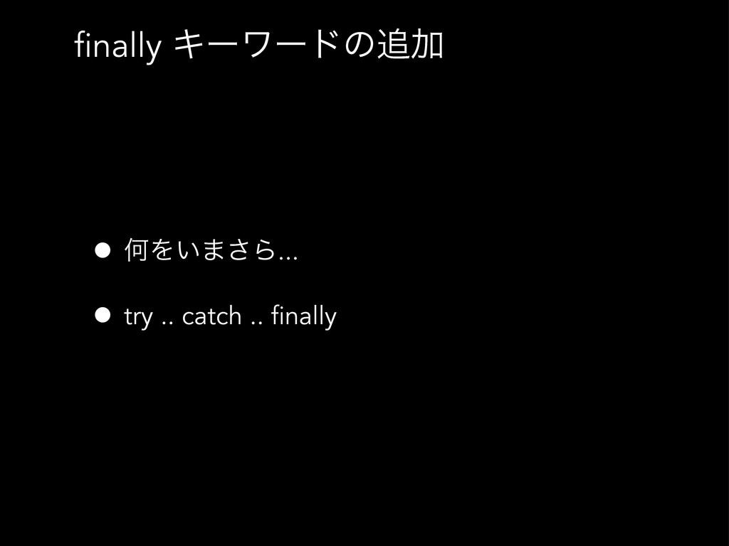 finally ΩʔϫʔυͷՃ • ԿΛ͍·͞Β... • try .. catch .. ...