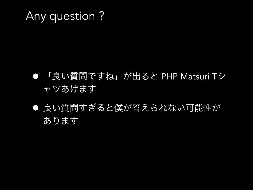 Any question ? • ʮྑ͍࣭Ͱ͢Ͷʯ͕ग़Δͱ PHP Matsuri Tγ ϟ...