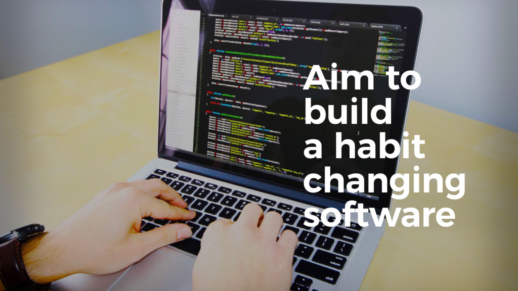 Aim to build a habit changing software