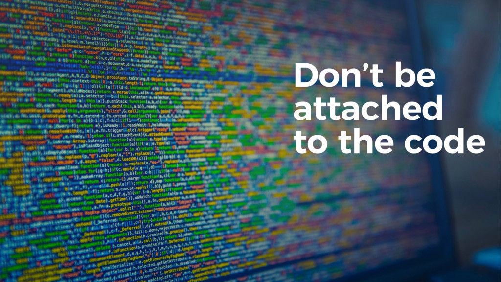 Don't be attached to the code