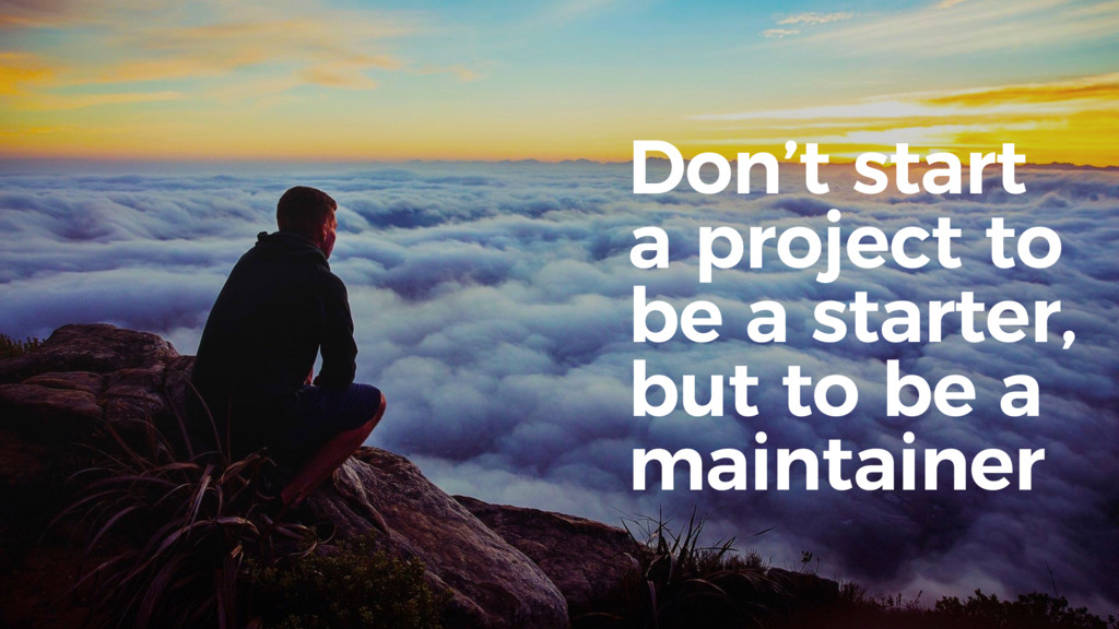 Don't start a project to be a starter, but to b...