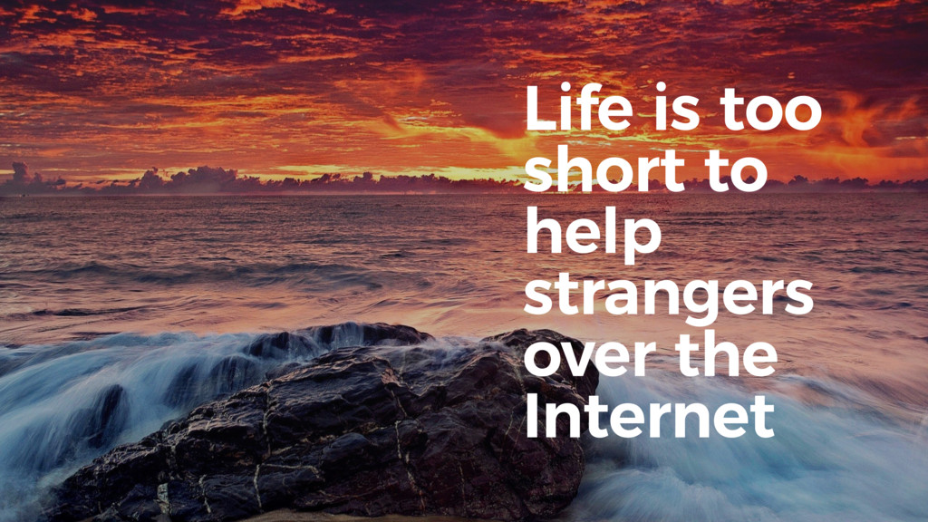 Life is too short to help strangers over the In...