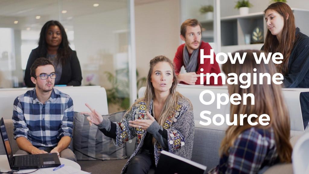 How we imagine Open Source