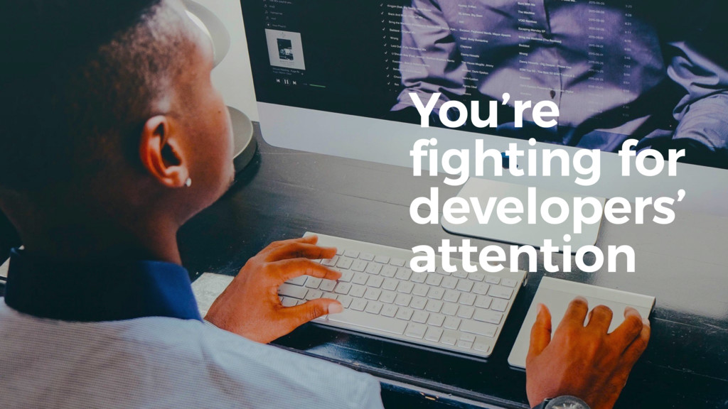 You're fighting for developers' attention