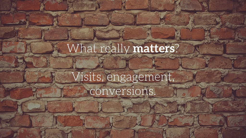 What really matters? ! Visits, engagement, conv...