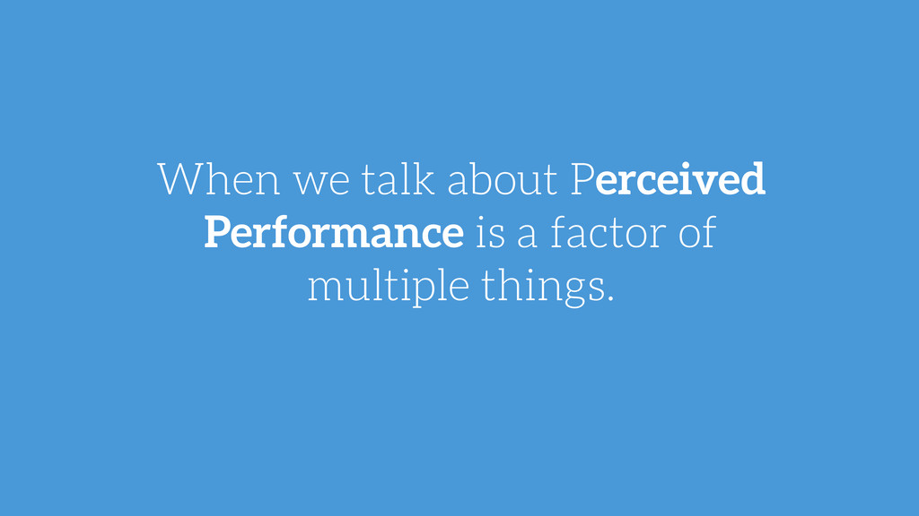 When we talk about Perceived Performance is a f...