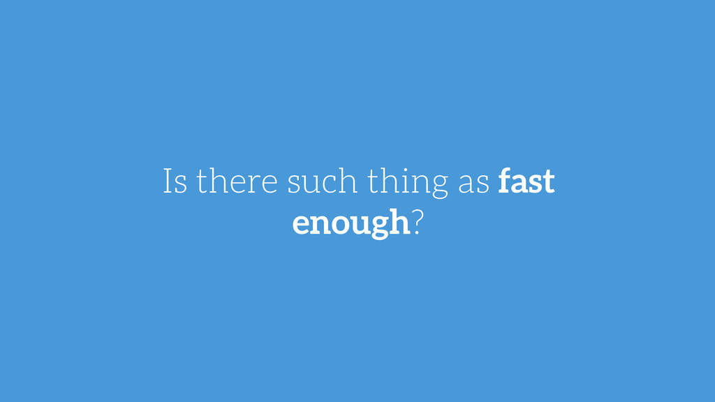 Is there such thing as fast enough?