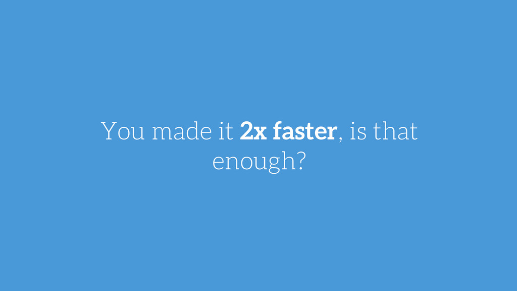 You made it 2x faster, is that enough?