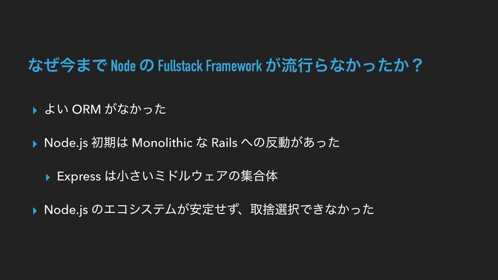 ͳͥࠓ·Ͱ Node ͷ Fullstack Framework ͕ྲྀߦΒͳ͔͔ͬͨʁ ▸ Α...