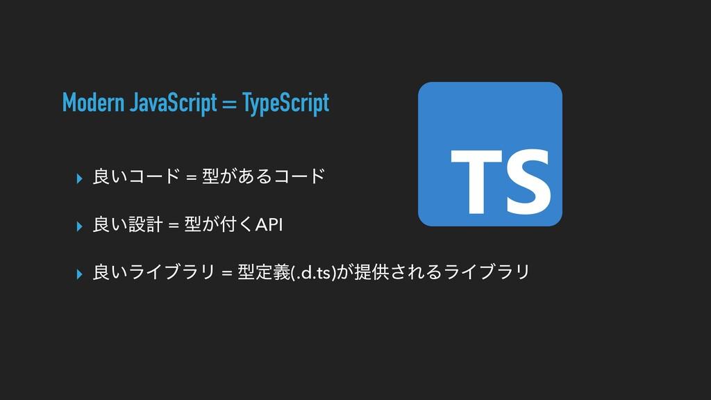 Modern JavaScript = TypeScript ▸ ྑ͍ίʔυ = ܕ͕͋Δίʔ...