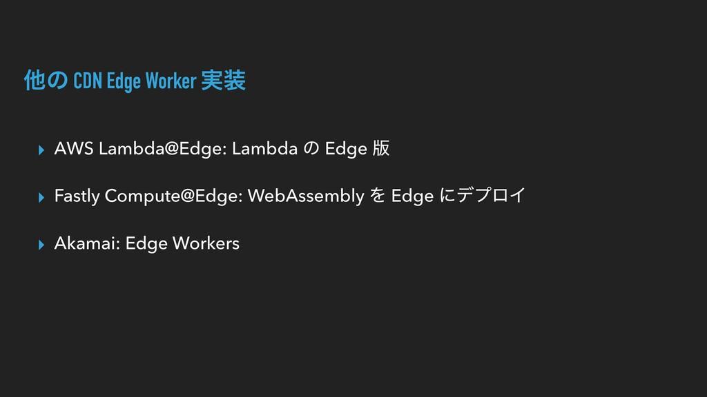ଞͷ CDN Edge Worker ࣮ ▸ AWS Lambda@Edge: Lambda...