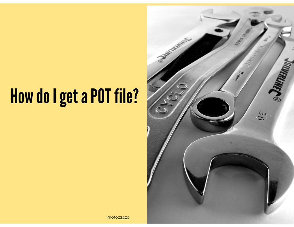 How do I get a POT file? Photo:zzpza