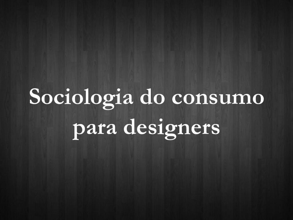 Sociologia do consumo para designers