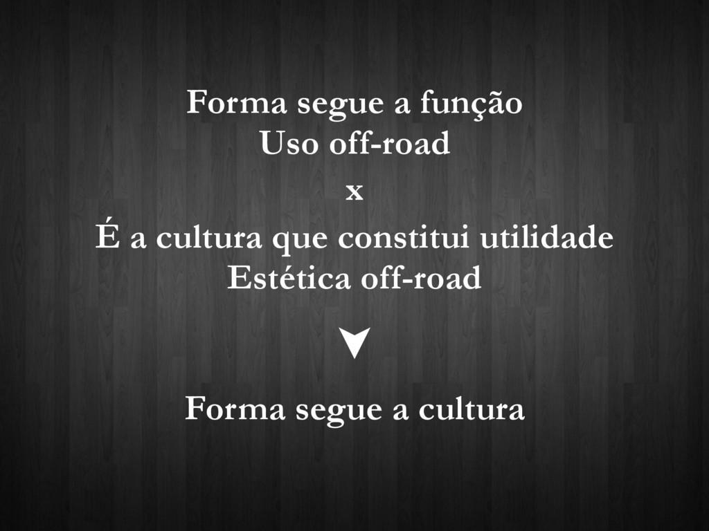Forma segue a função Uso off-road x É a cultura...