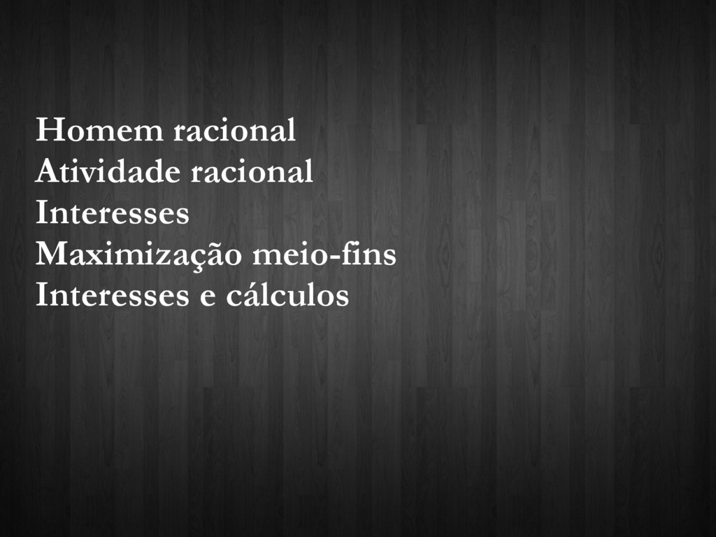Homem racional Atividade racional Interesses Ma...