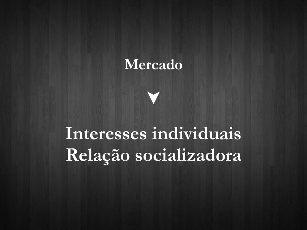 Mercado Interesses individuais Relação socializ...
