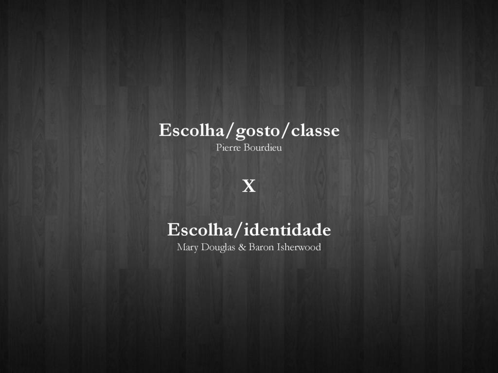 Escolha/gosto/classe Pierre Bourdieu X Escolha/...