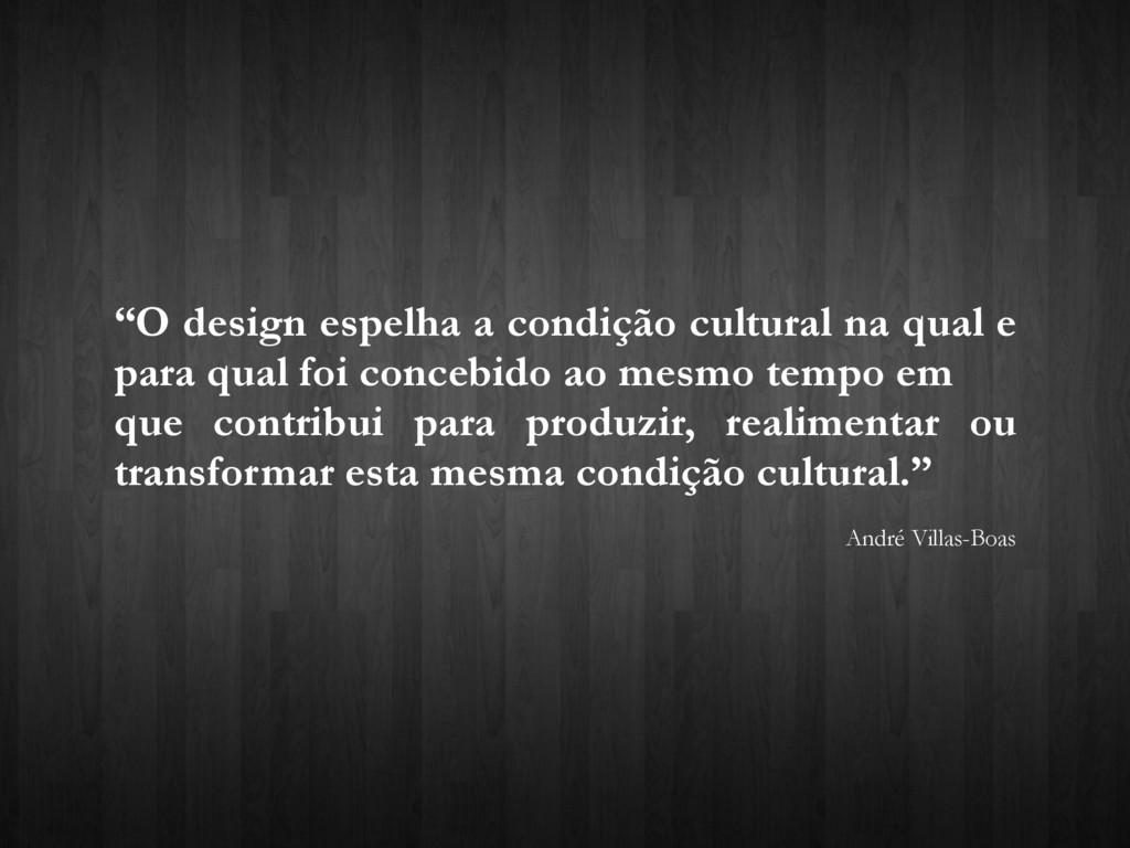 """""""O design espelha a condição cultural na qual e..."""