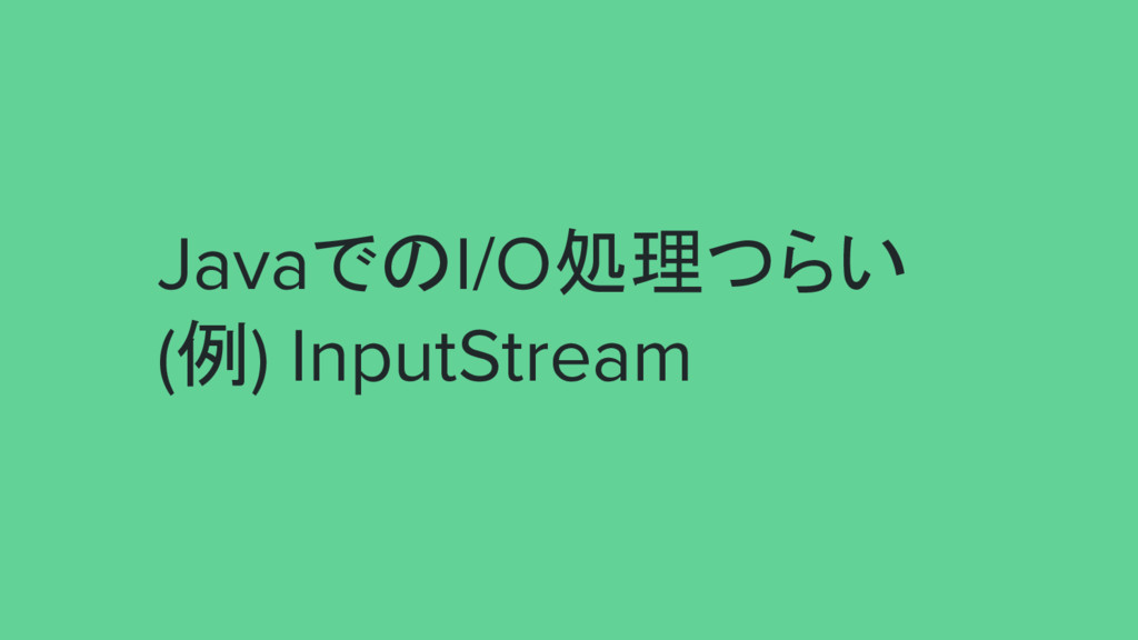JavaでのI/O処理つらい (例) InputStream