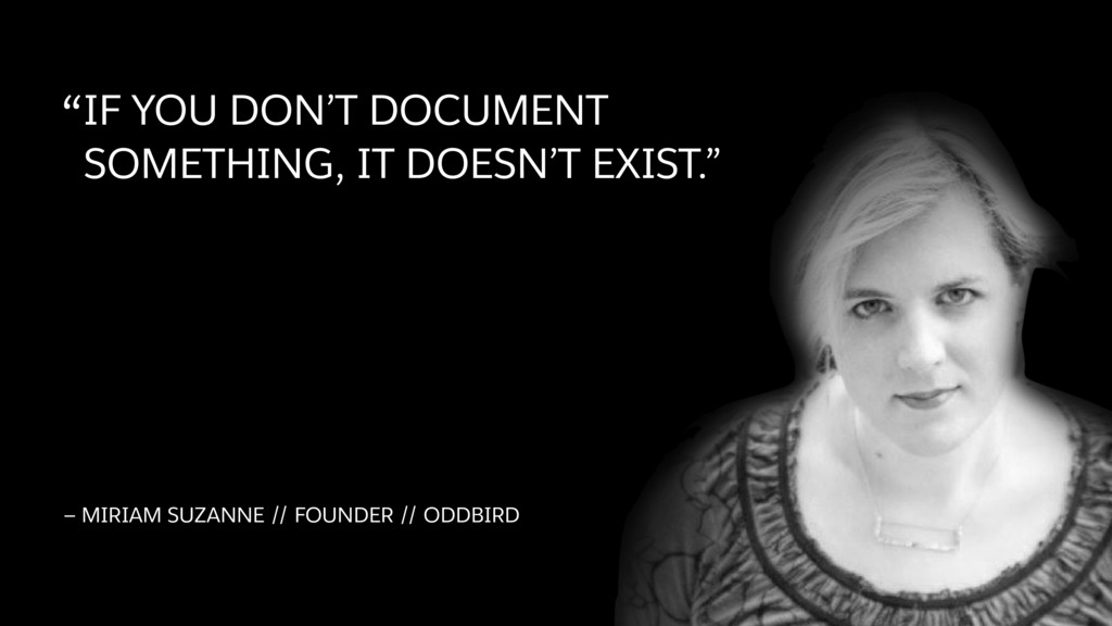 """""""IF YOU DON'T DOCUMENT SOMETHING, IT DOESN'T EX..."""