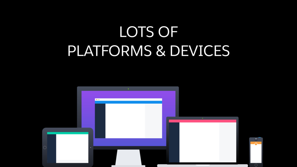 LOTS OF PLATFORMS & DEVICES