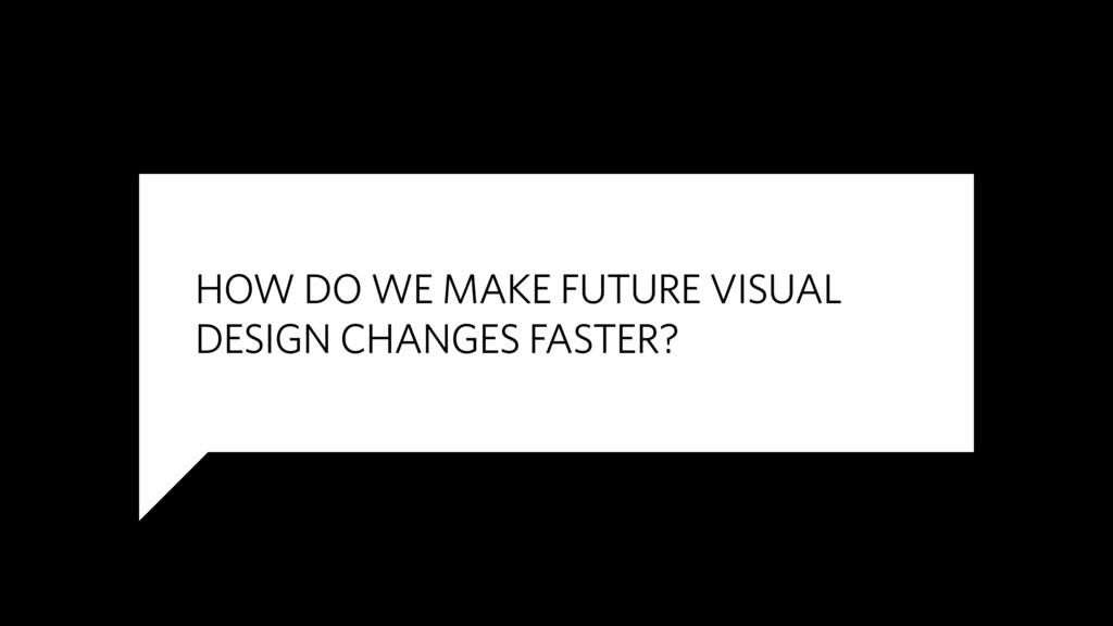 HOW DO WE MAKE FUTURE VISUAL DESIGN CHANGES FAS...