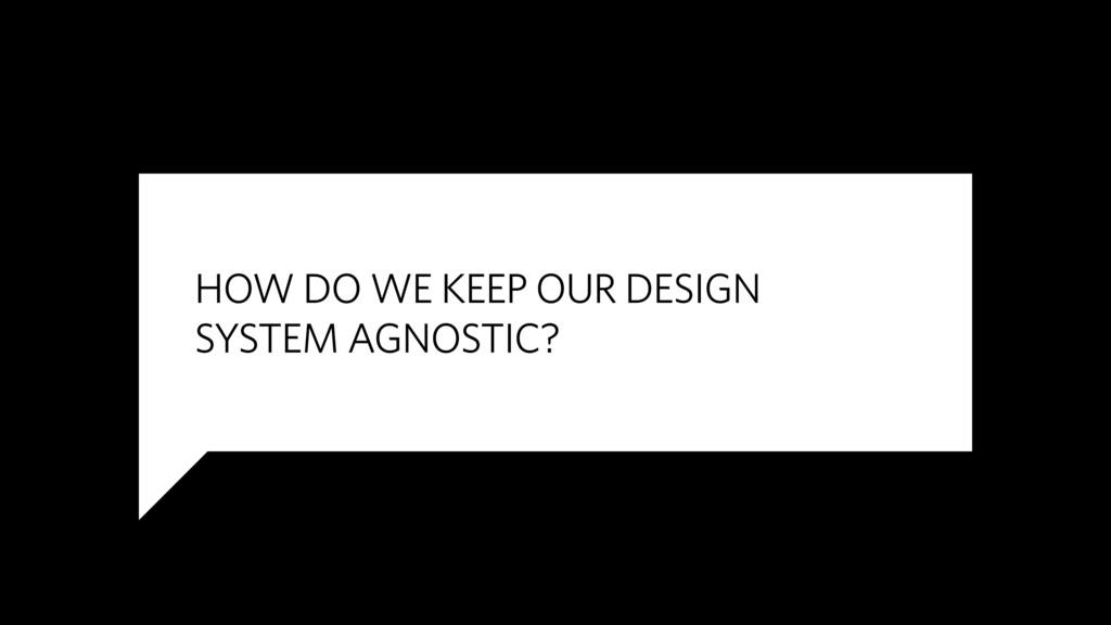 HOW DO WE KEEP OUR DESIGN  SYSTEM AGNOSTIC?