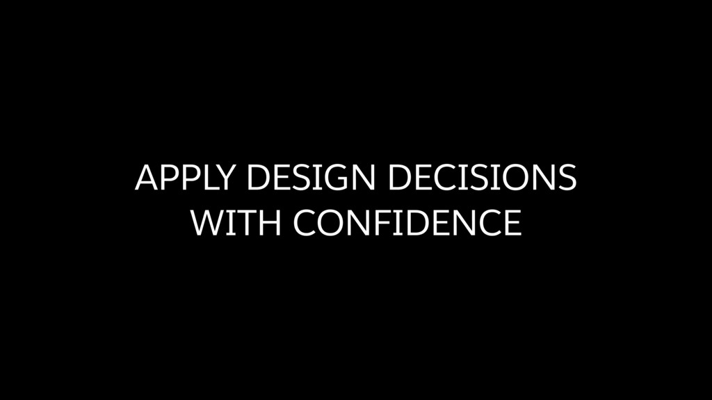 APPLY DESIGN DECISIONS  WITH CONFIDENCE