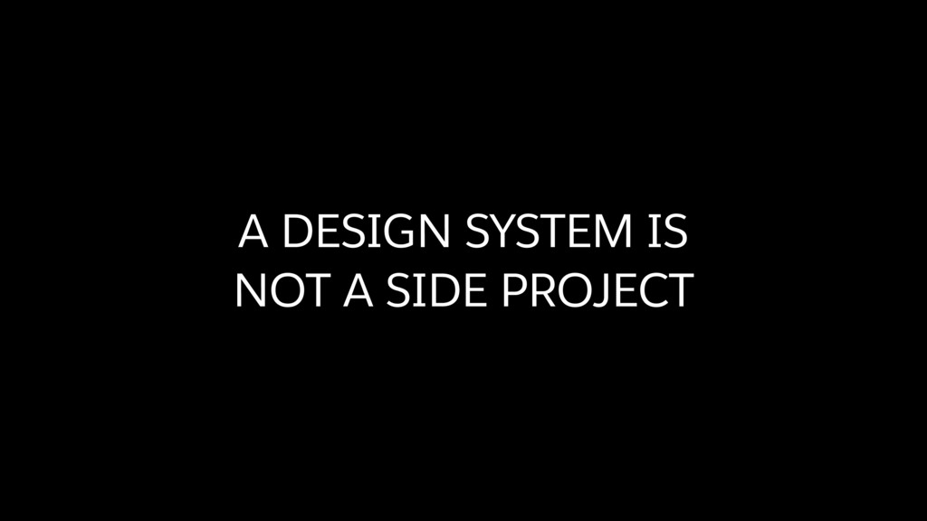 A DESIGN SYSTEM IS  NOT A SIDE PROJECT
