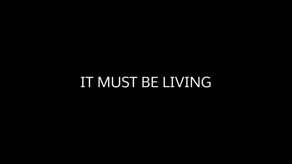 IT MUST BE LIVING