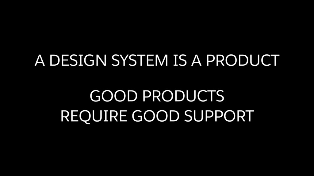 A DESIGN SYSTEM IS A PRODUCT GOOD PRODUCTS  RE...