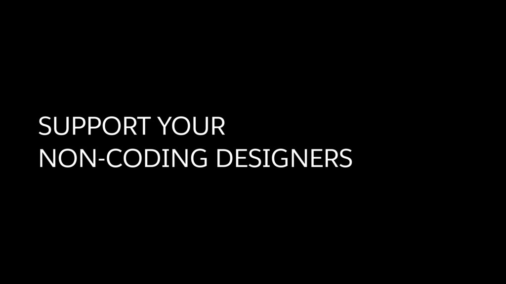 SUPPORT YOUR  NON-CODING DESIGNERS