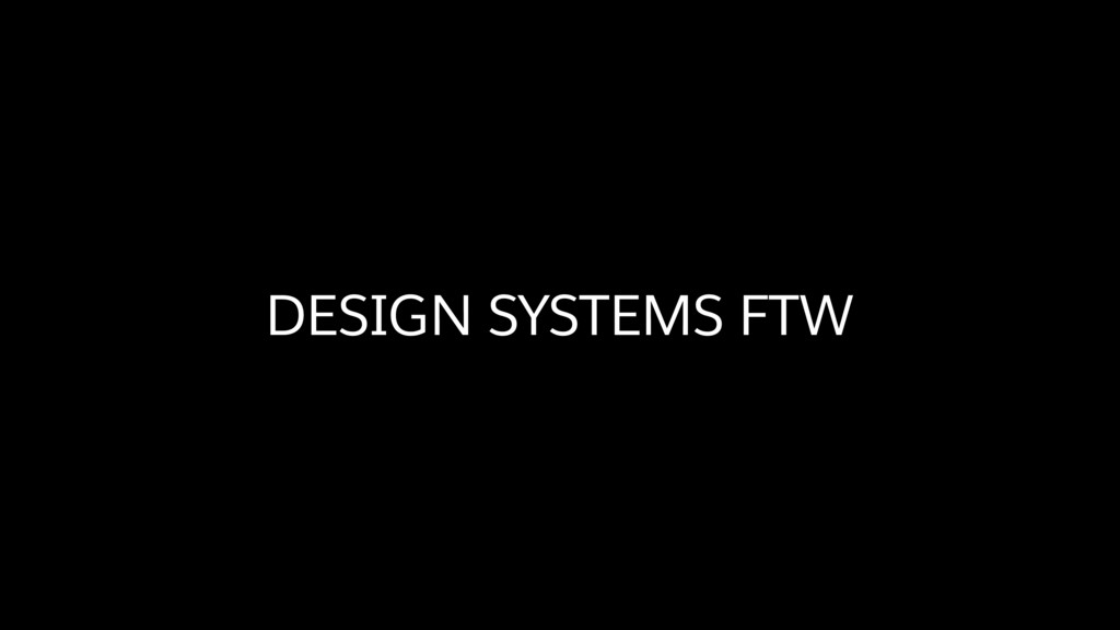 DESIGN SYSTEMS FTW