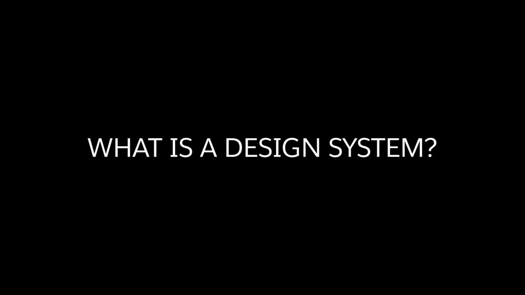 WHAT IS A DESIGN SYSTEM?