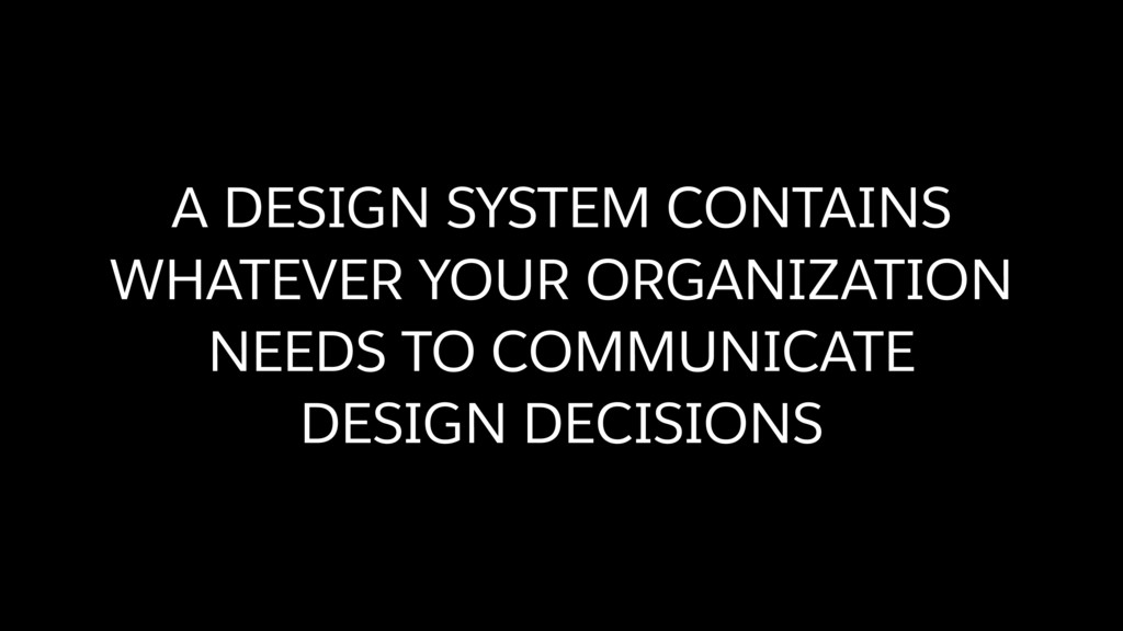 A DESIGN SYSTEM CONTAINS WHATEVER YOUR ORGANIZA...