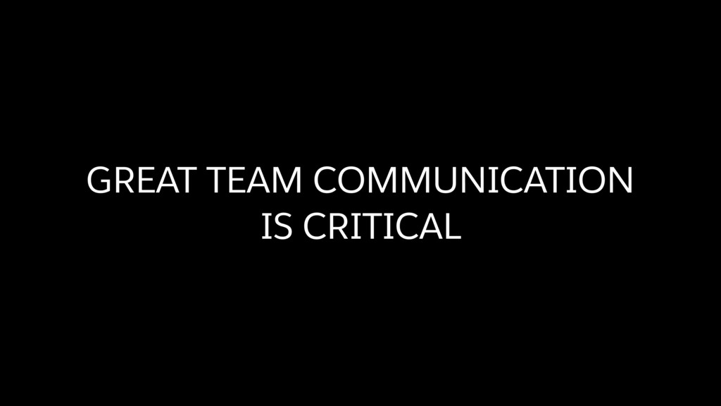 GREAT TEAM COMMUNICATION  IS CRITICAL