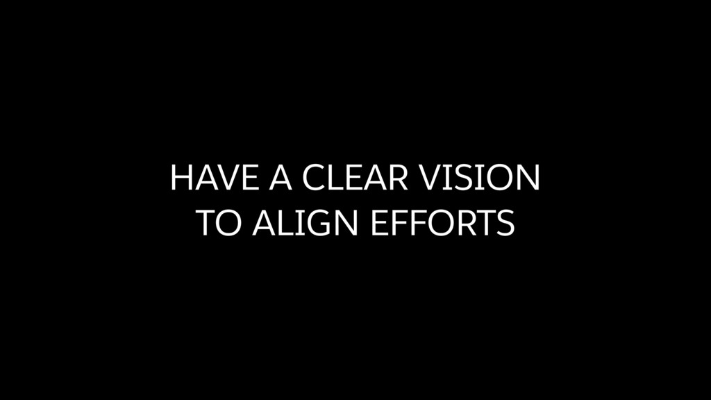 HAVE A CLEAR VISION TO ALIGN EFFORTS