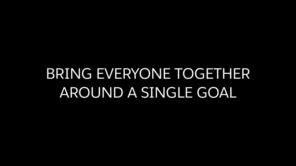 BRING EVERYONE TOGETHER AROUND A SINGLE GOAL