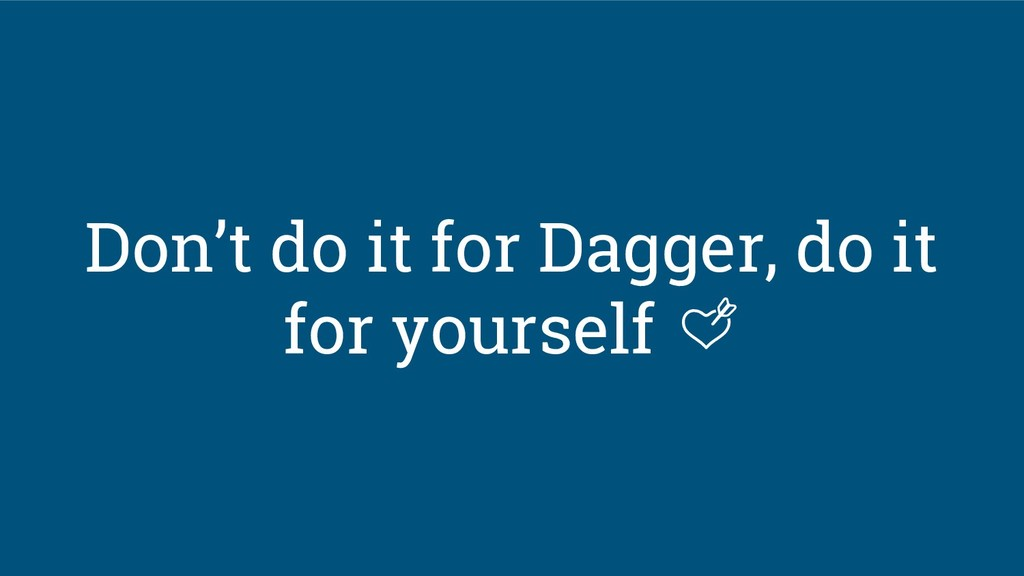 Don't do it for Dagger, do it for yourself