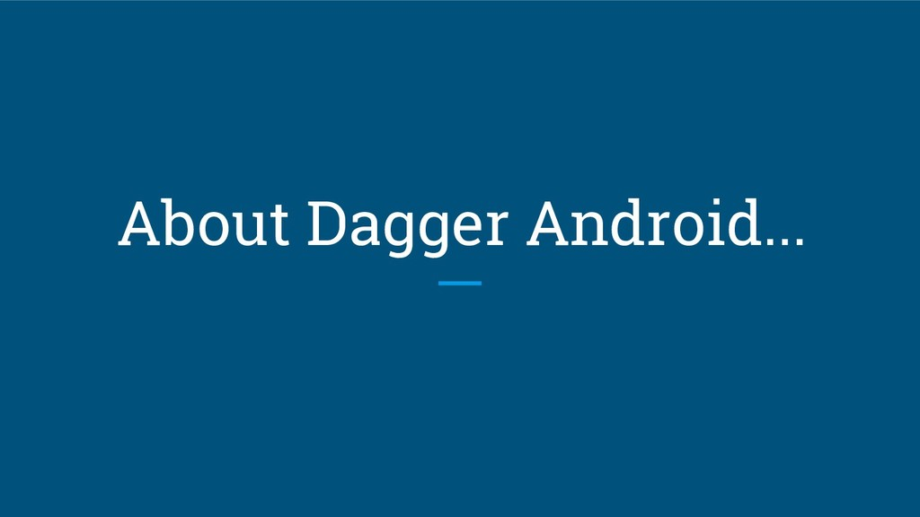 About Dagger Android...